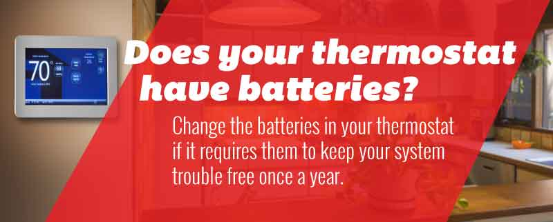 Tip:Change the batteries in your thermostat if it requires them to keep your system trouble free once a year.